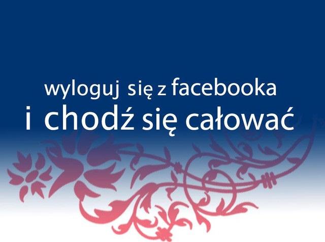 Wyloguj się z Facebooka i chodź się całować