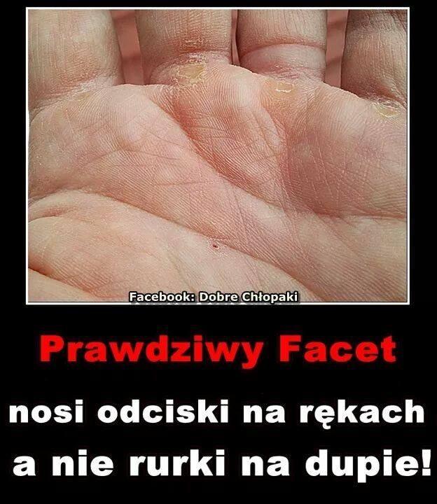 Prawdziwy facet nosi odciski na rękach a nie rurki na dupie!